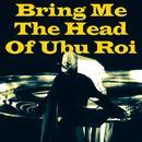 Bring Me The Head Of Ubu Roi thumbnail