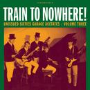 Train To Nowhere!: Unissued Sixties Garage Acetates, Volume Three thumbnail